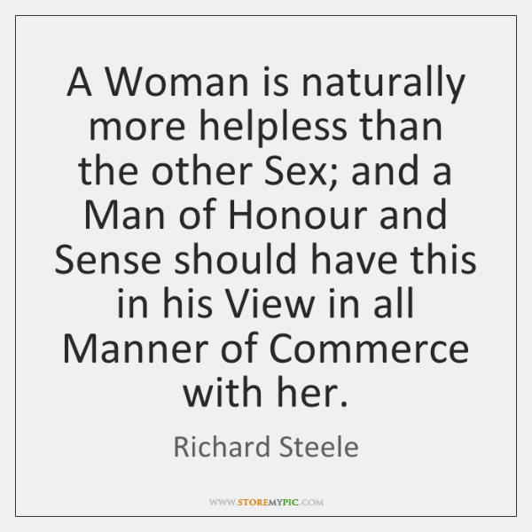 A Woman is naturally more helpless than the other Sex; and a ...
