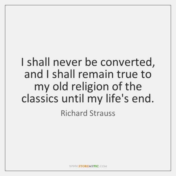 I shall never be converted, and I shall remain true to my ...