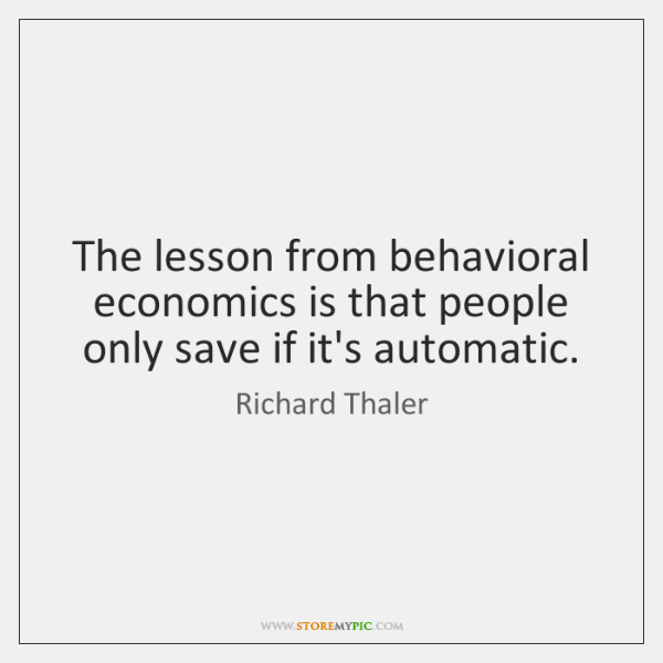 The lesson from behavioral economics is that people only save if it's ...