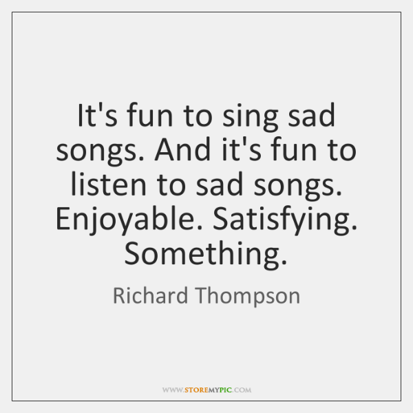 It's fun to sing sad songs. And it's fun to listen to ...