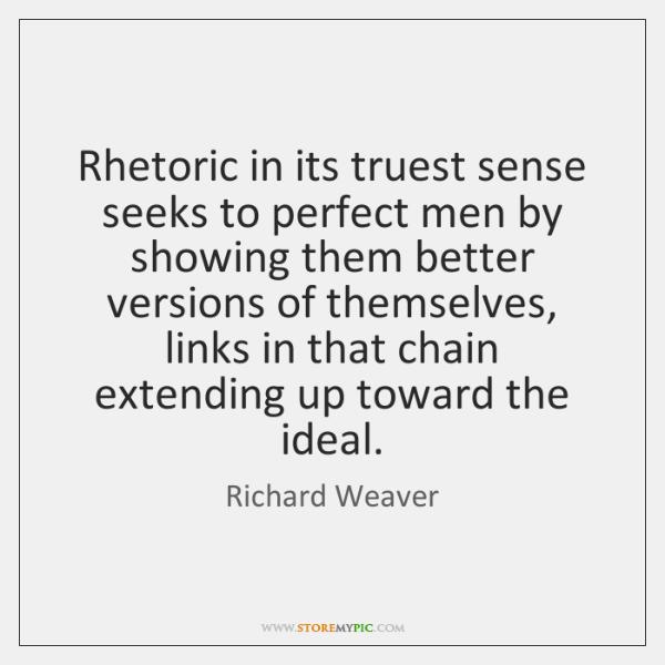 Rhetoric in its truest sense seeks to perfect men by showing them ...