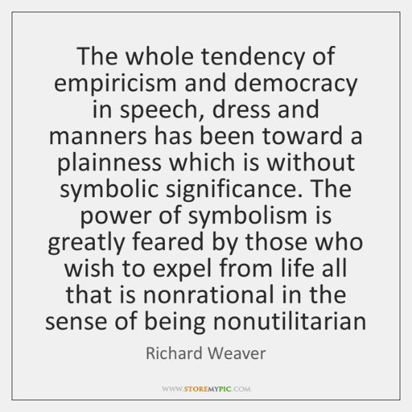 The whole tendency of empiricism and democracy in speech, dress and manners ...