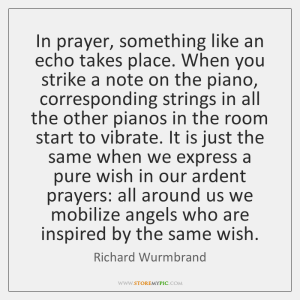 In prayer, something like an echo takes place. When you strike a ...