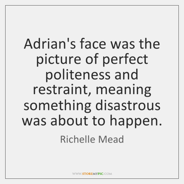 Adrian's face was the picture of perfect politeness and restraint, meaning something ...