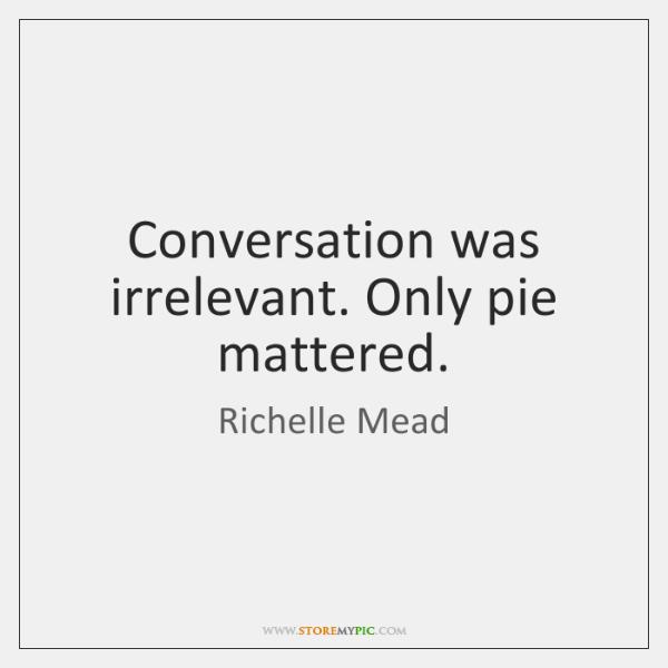 Conversation was irrelevant. Only pie mattered.