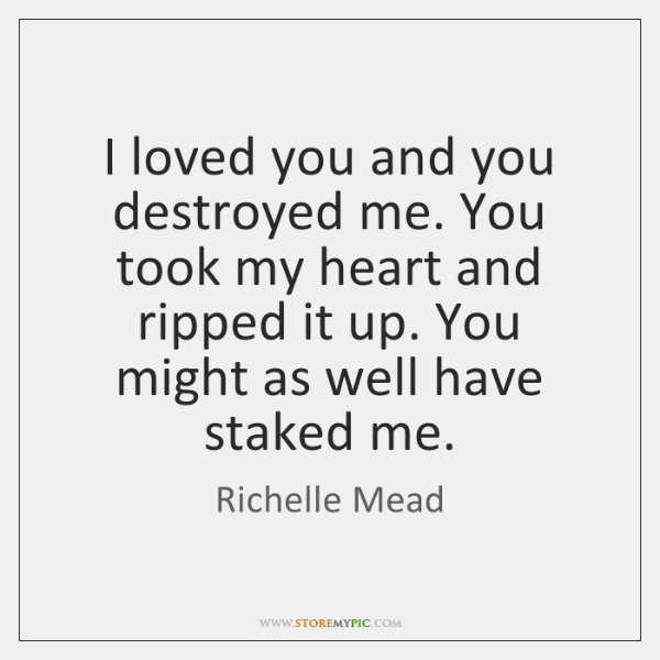 I loved you and you destroyed me. You took my heart and ...