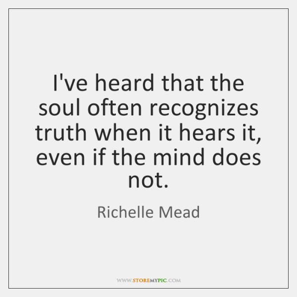 I've heard that the soul often recognizes truth when it hears it, ...