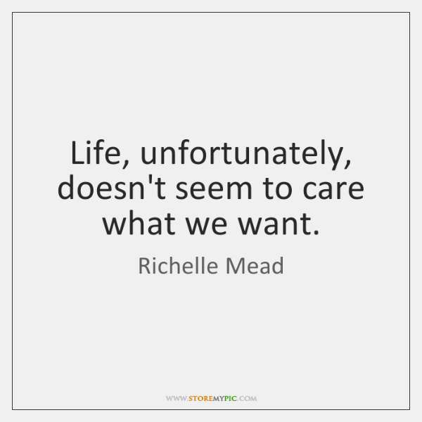 Life, unfortunately, doesn't seem to care what we want.