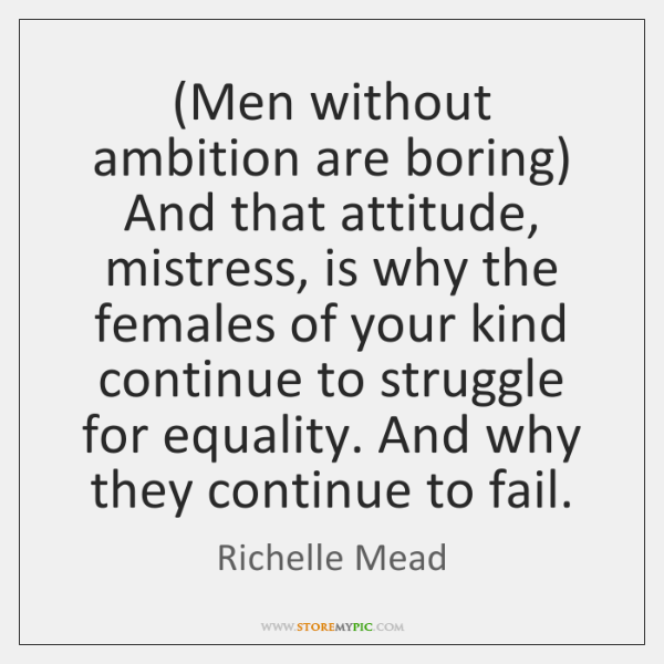 (Men without ambition are boring) And that attitude, mistress, is why the ...