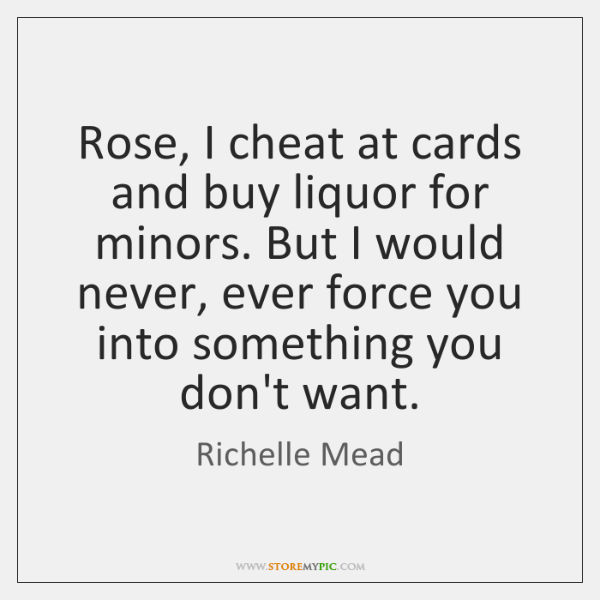 Rose, I cheat at cards and buy liquor for minors. But I ...