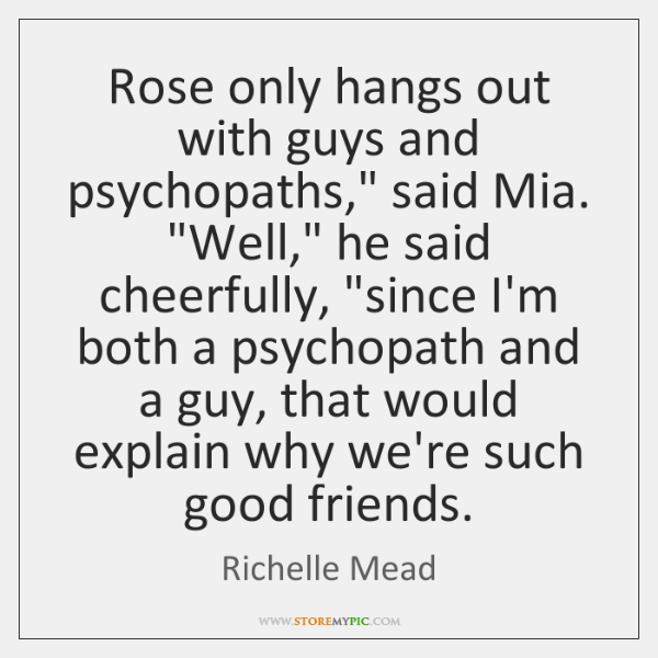 "Rose only hangs out with guys and psychopaths,"" said Mia. ""Well,"" he ..."