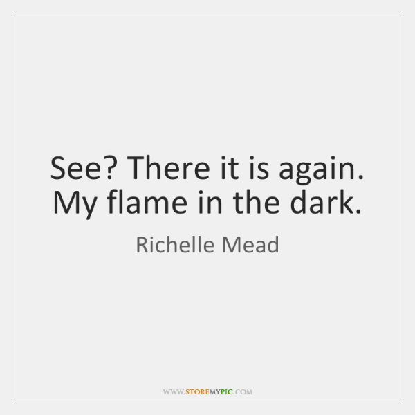 See? There it is again. My flame in the dark.