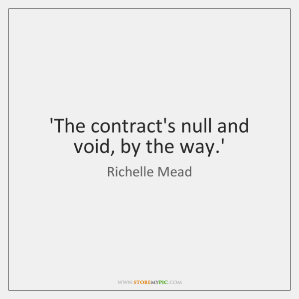 'The contract's null and void, by the way.'