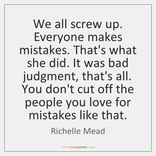 We all screw up. Everyone makes mistakes. That's what she did. It ...