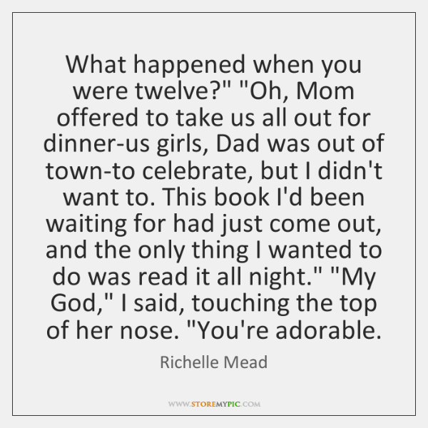 """What happened when you were twelve?"""" """"Oh, Mom offered to take us ..."""
