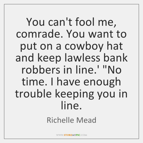 You can't fool me, comrade. You want to put on a cowboy ...