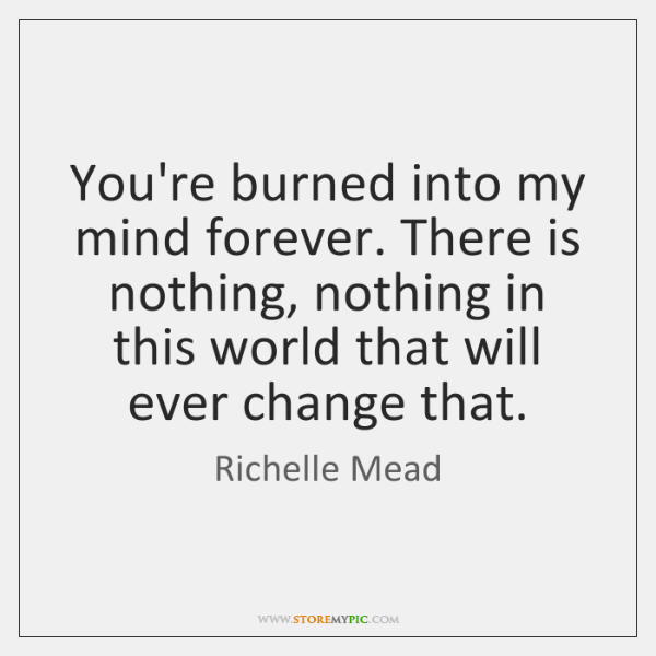You're burned into my mind forever. There is nothing, nothing in this ...