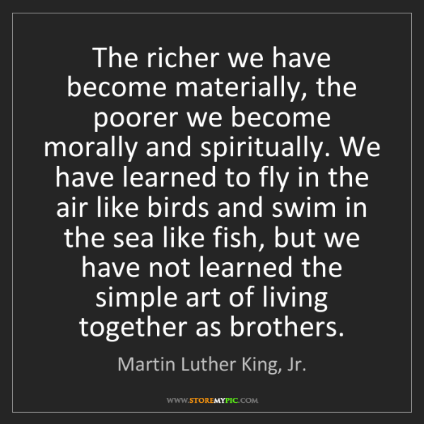 Martin Luther King, Jr.: The richer we have become materially, the poorer we become...
