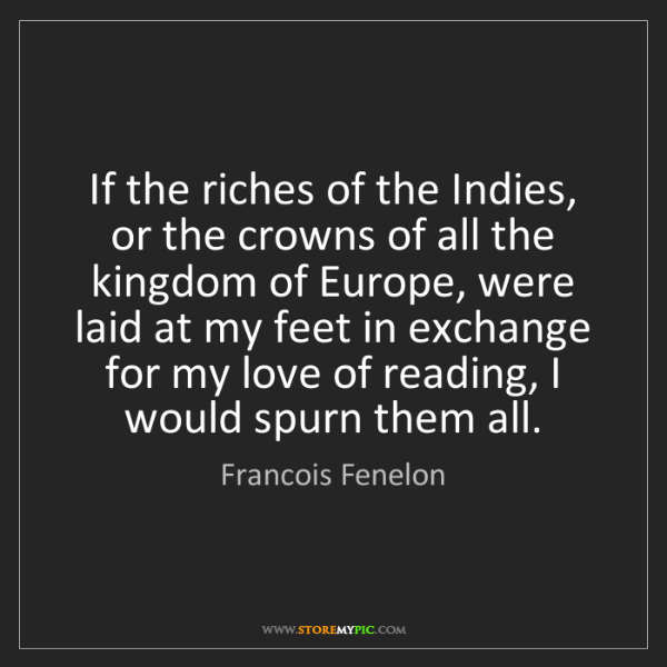 Francois Fenelon: If the riches of the Indies, or the crowns of all the...