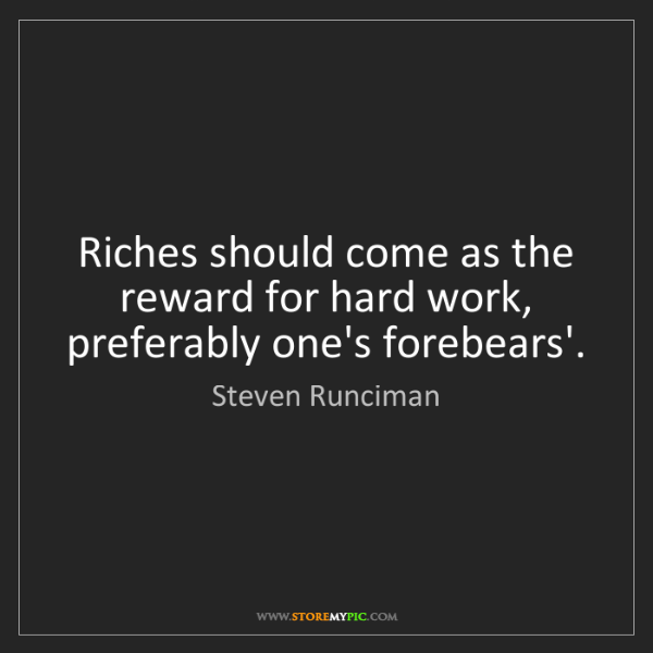 Steven Runciman: Riches should come as the reward for hard work, preferably...