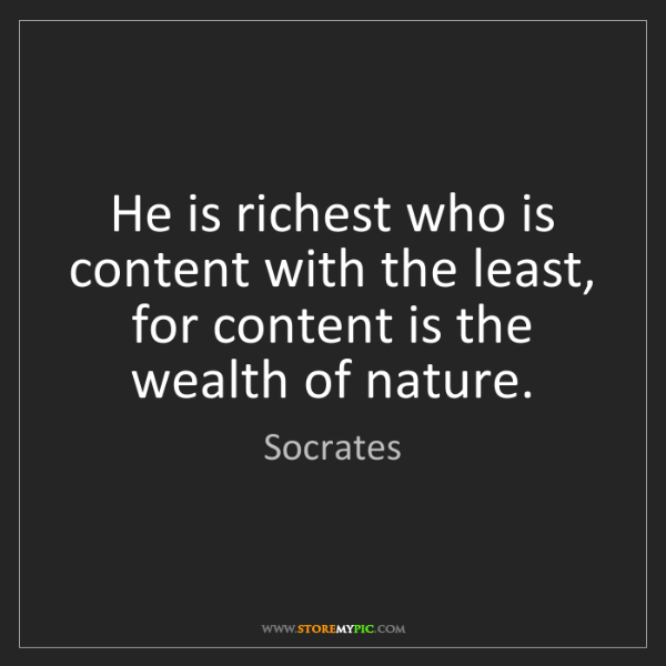 Socrates: He is richest who is content with the least, for content...