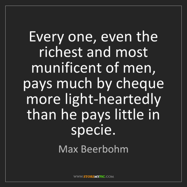 Max Beerbohm: Every one, even the richest and most munificent of men,...