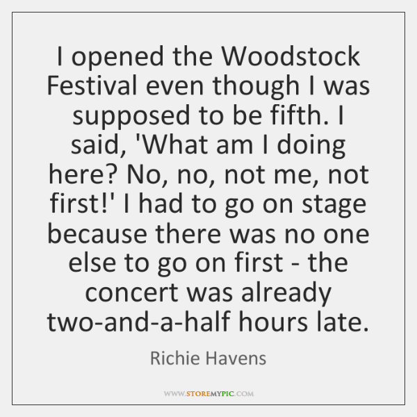 I opened the Woodstock Festival even though I was supposed to be ...