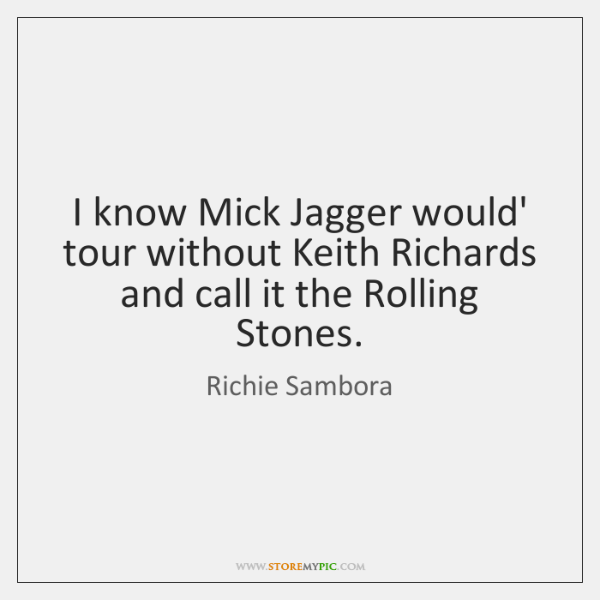 I know Mick Jagger would' tour without Keith Richards and call it ...