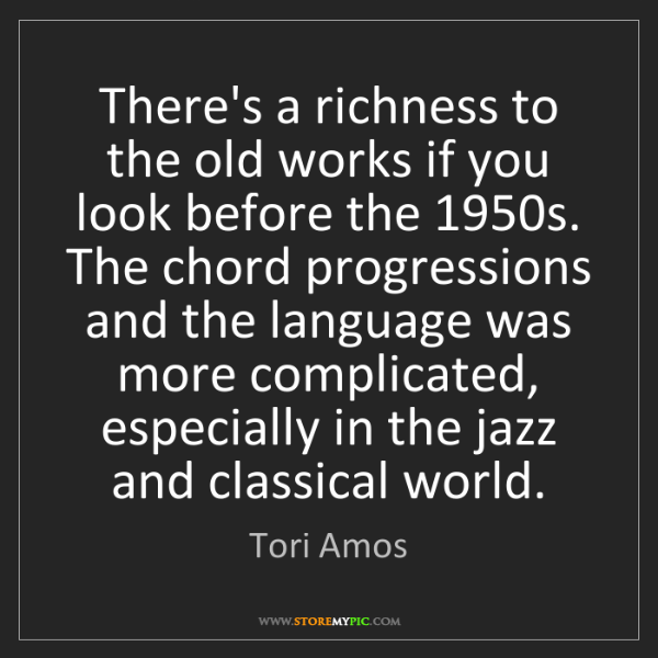 Tori Amos: There's a richness to the old works if you look before...
