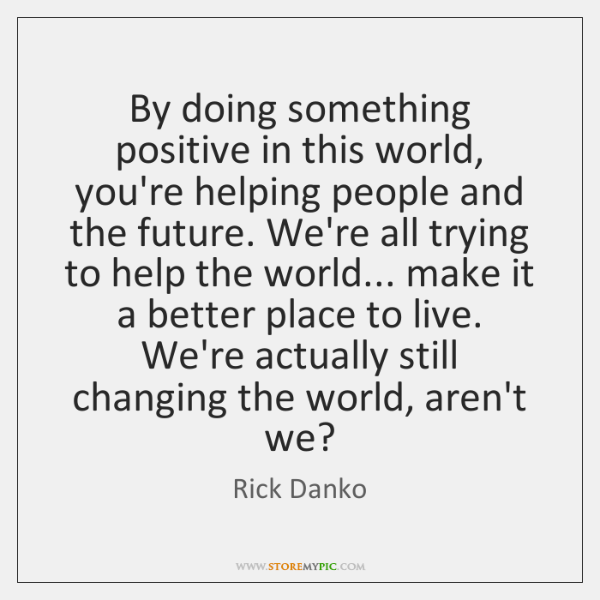 By doing something positive in this world, you're helping people and the ...