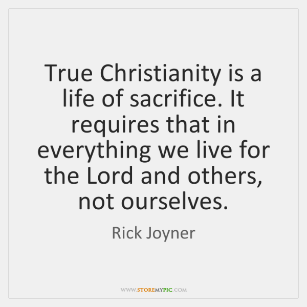 True Christianity is a life of sacrifice. It requires that in everything ...