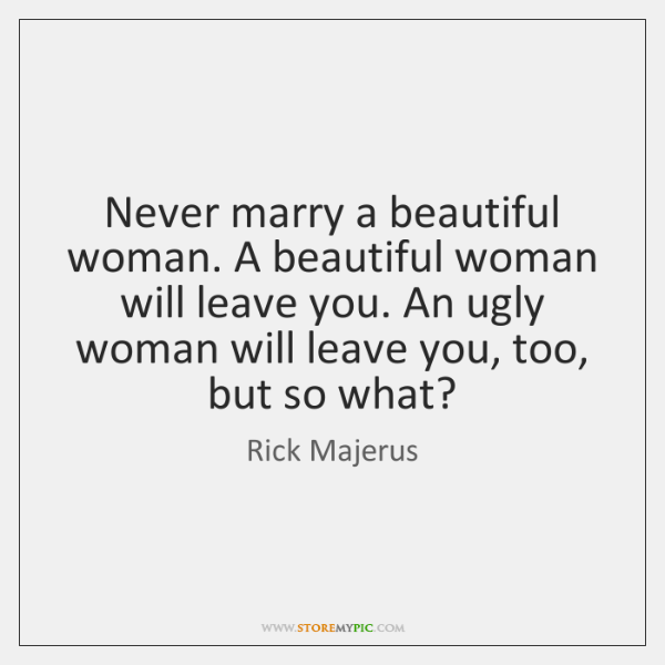 Never marry a beautiful woman. A beautiful woman will leave you. An ...
