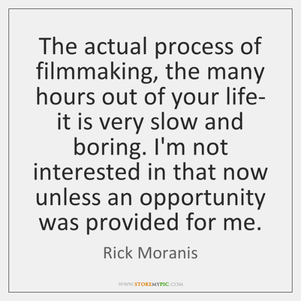 The actual process of filmmaking, the many hours out of your life- ...