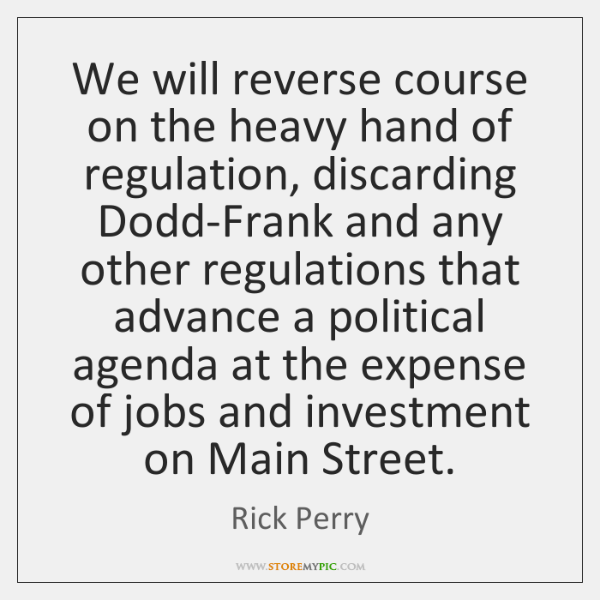 We will reverse course on the heavy hand of regulation, discarding Dodd-Frank ...