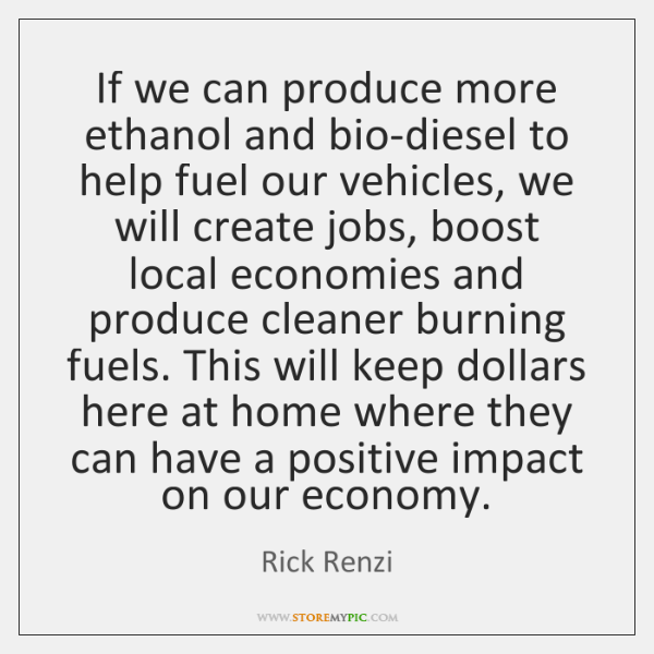 If we can produce more ethanol and bio-diesel to help fuel our ...