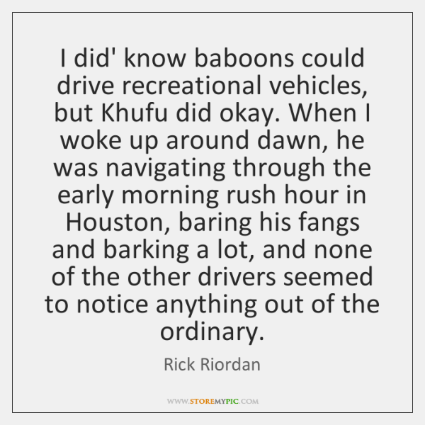 I did' know baboons could drive recreational vehicles, but Khufu did okay. ...