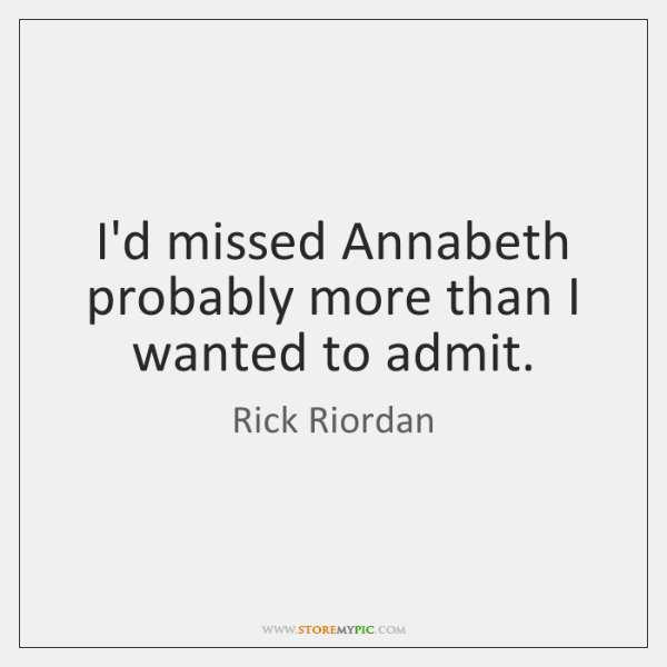 I'd missed Annabeth probably more than I wanted to admit.