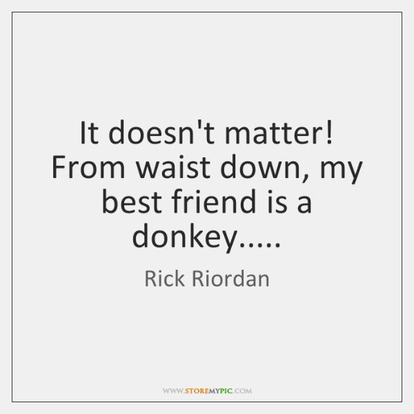 It doesn't matter! From waist down, my best friend is a donkey.....