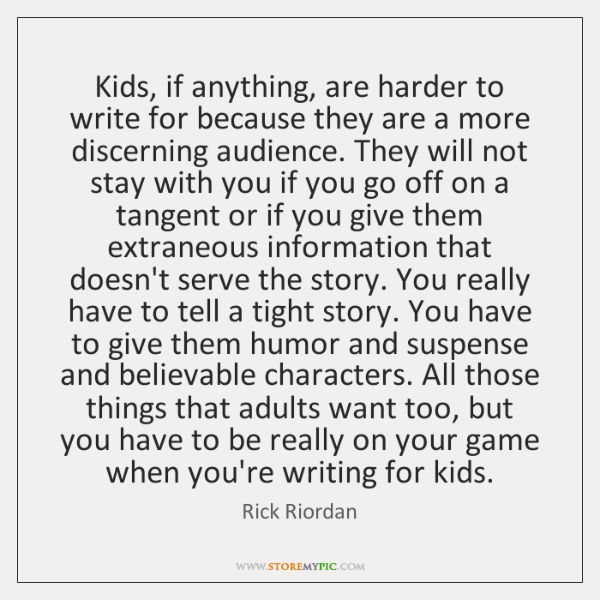 Kids, if anything, are harder to write for because they are a ...
