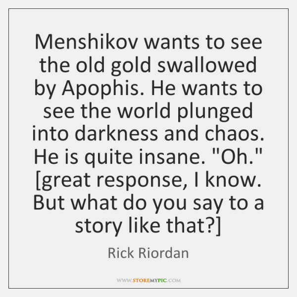 Menshikov wants to see the old gold swallowed by Apophis. He wants ...