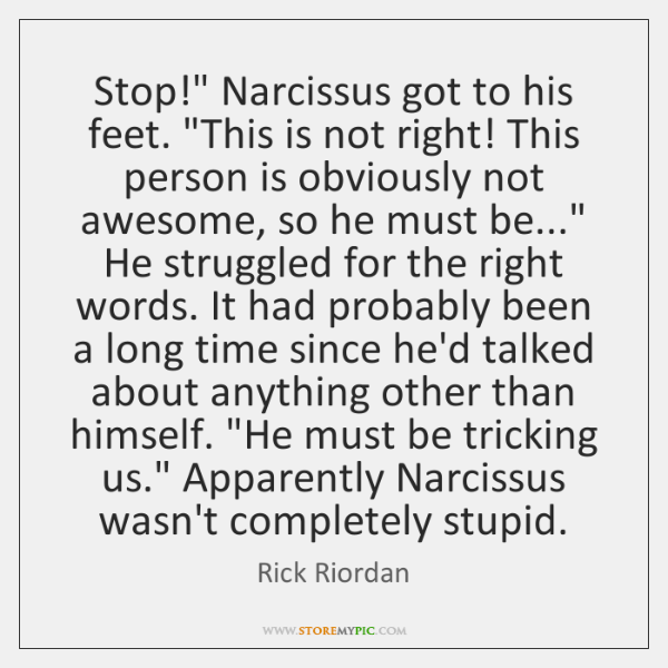 "Stop!"" Narcissus got to his feet. ""This is not right! This person ..."
