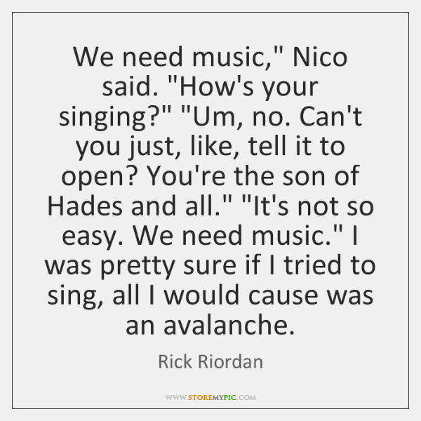 "We need music,"" Nico said. ""How's your singing?"" ""Um, no. Can't you ..."