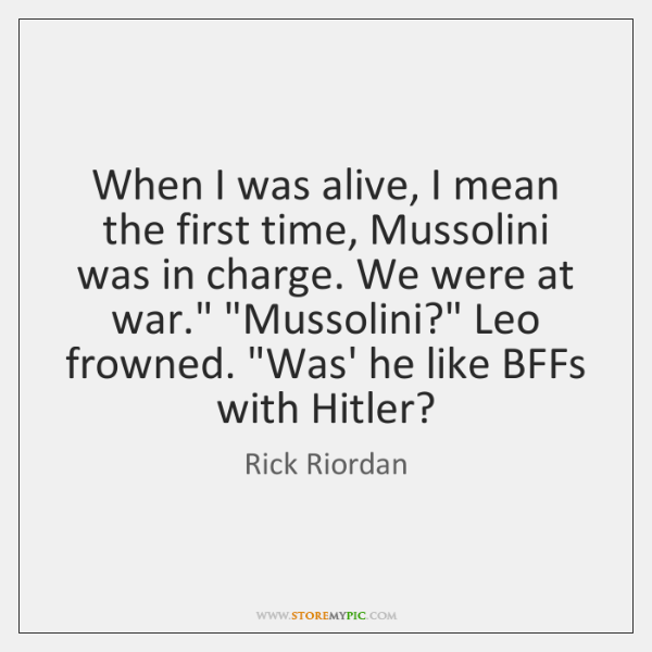 When I was alive, I mean the first time, Mussolini was in ...