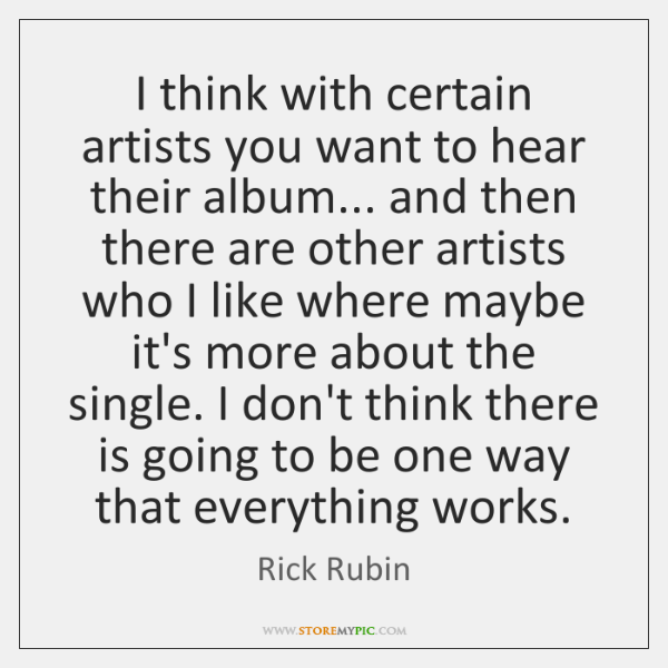 I think with certain artists you want to hear their album... and ...