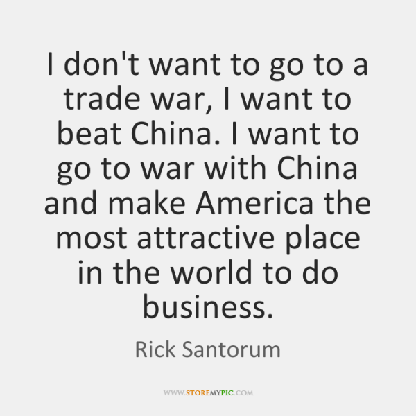 I don't want to go to a trade war, I want to ...