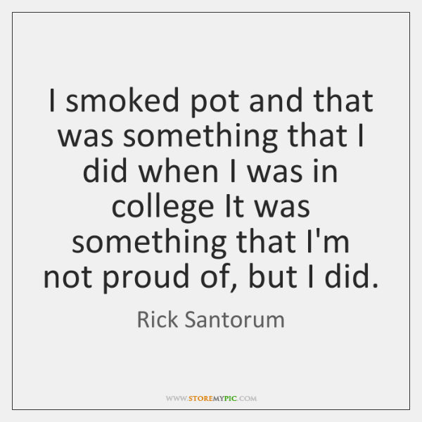 I smoked pot and that was something that I did when I ...