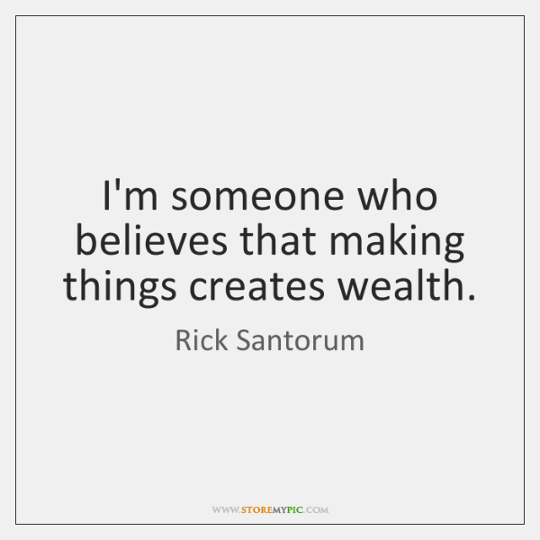 I'm someone who believes that making things creates wealth.