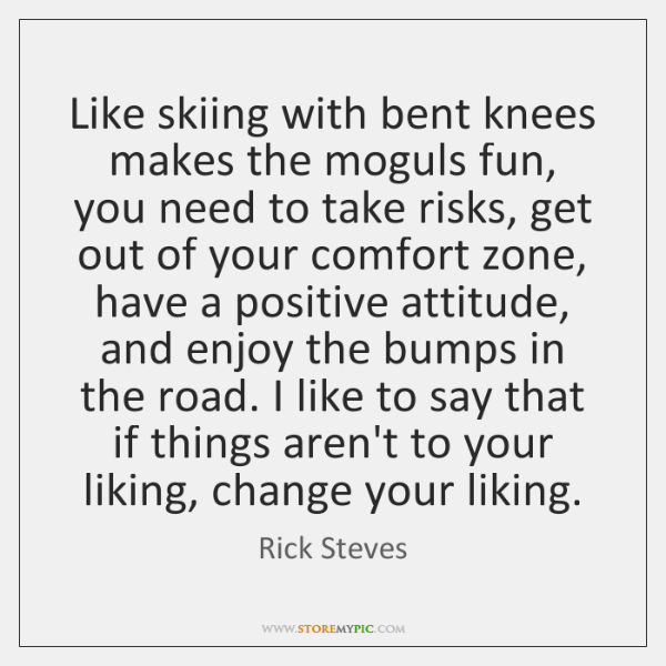 Like skiing with bent knees makes the moguls fun, you need to ...