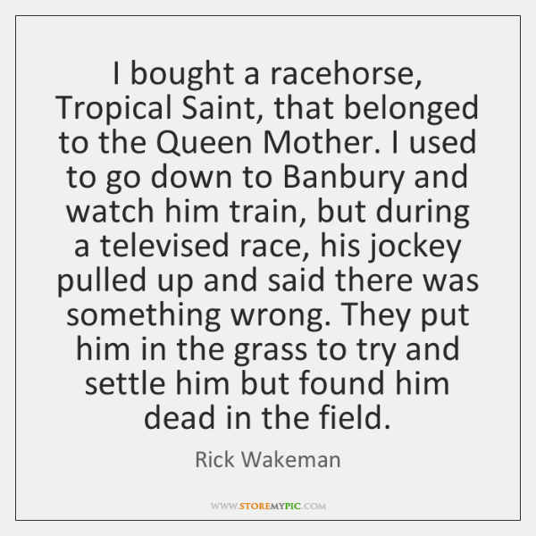 I bought a racehorse, Tropical Saint, that belonged to the Queen Mother. ...