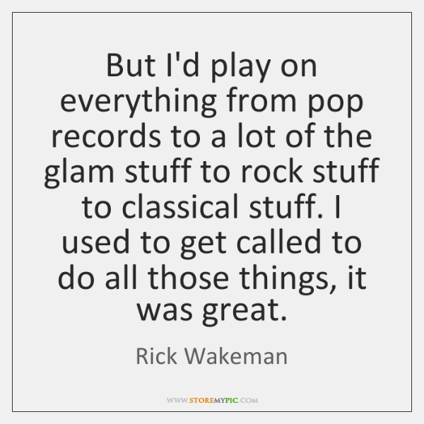 But I'd play on everything from pop records to a lot of ...